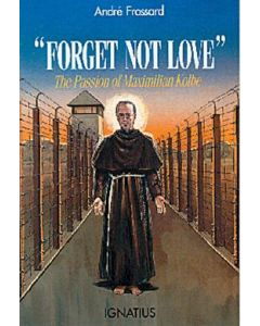 Forget Not Love : The Passion of Maximilian Kolbe