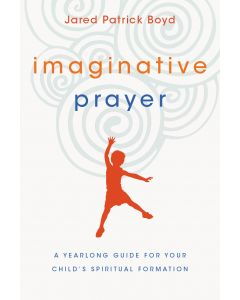 Imaginative Prayer: A Yearlong Guide for Your Child's Spiritual Formation