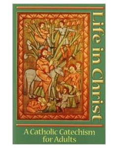 Life in Christ - A Catholic Catechism for Adults